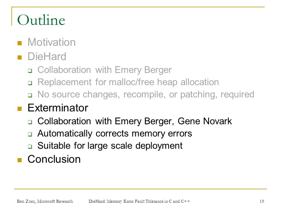 Ben Zorn, Microsoft Research Outline Motivation DieHard Collaboration with Emery Berger Replacement for malloc/free heap allocation No source changes, recompile, or patching, required Exterminator Collaboration with Emery Berger, Gene Novark Automatically corrects memory errors Suitable for large scale deployment Conclusion 19 DieHard: Memory Error Fault Tolerance in C and C++