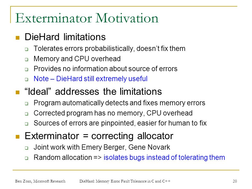 Exterminator Motivation DieHard limitations Tolerates errors probabilistically, doesnt fix them Memory and CPU overhead Provides no information about source of errors Note – DieHard still extremely useful Ideal addresses the limitations Program automatically detects and fixes memory errors Corrected program has no memory, CPU overhead Sources of errors are pinpointed, easier for human to fix Exterminator = correcting allocator Joint work with Emery Berger, Gene Novark Random allocation => isolates bugs instead of tolerating them Ben Zorn, Microsoft Research DieHard: Memory Error Fault Tolerance in C and C++ 20