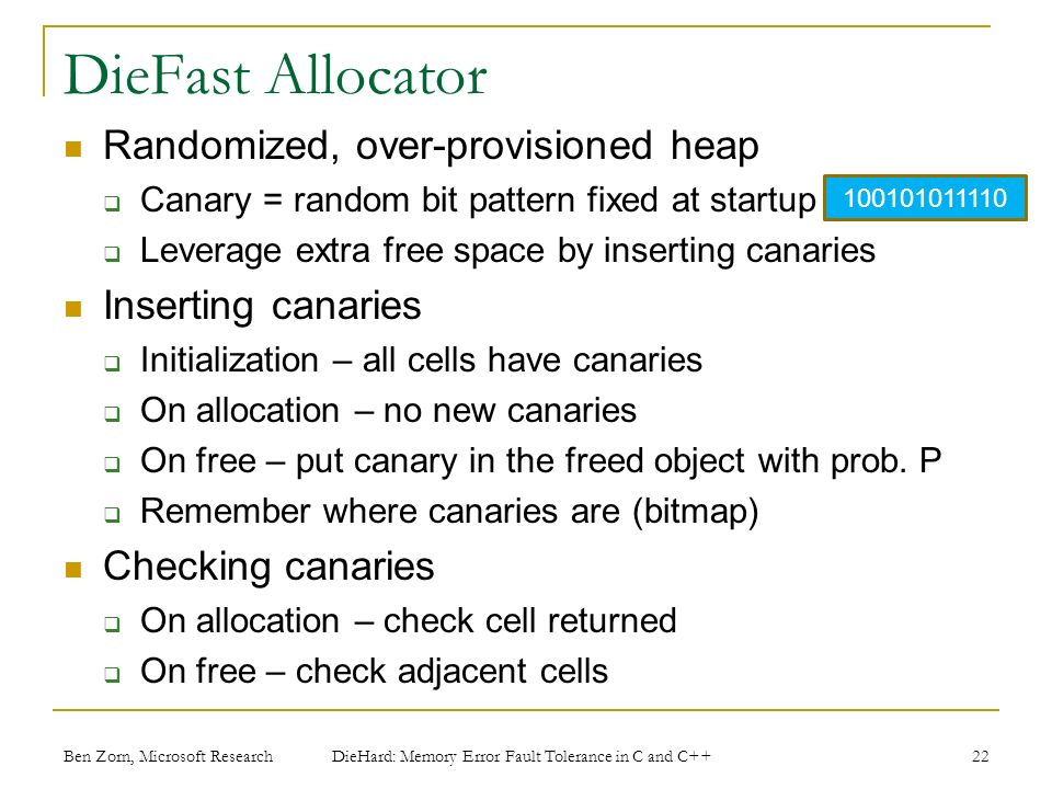 DieFast Allocator Randomized, over-provisioned heap Canary = random bit pattern fixed at startup Leverage extra free space by inserting canaries Inserting canaries Initialization – all cells have canaries On allocation – no new canaries On free – put canary in the freed object with prob.