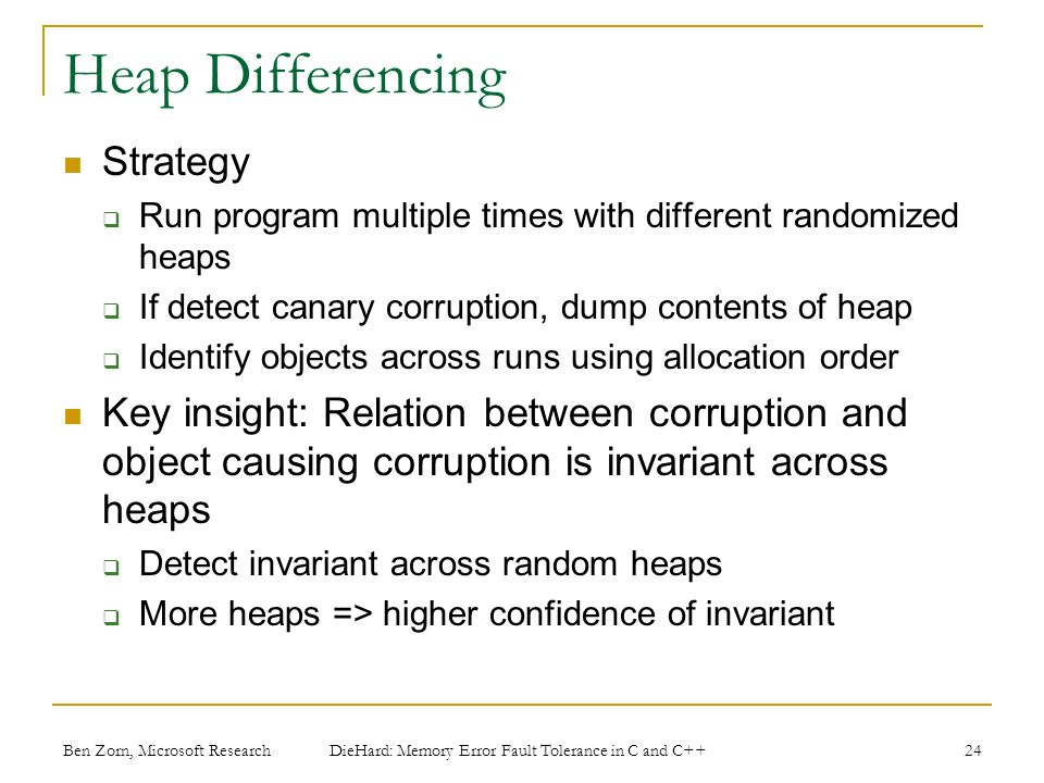 Heap Differencing Strategy Run program multiple times with different randomized heaps If detect canary corruption, dump contents of heap Identify objects across runs using allocation order Key insight: Relation between corruption and object causing corruption is invariant across heaps Detect invariant across random heaps More heaps => higher confidence of invariant Ben Zorn, Microsoft Research DieHard: Memory Error Fault Tolerance in C and C++ 24