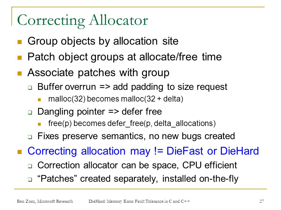 Correcting Allocator Group objects by allocation site Patch object groups at allocate/free time Associate patches with group Buffer overrun => add padding to size request malloc(32) becomes malloc(32 + delta) Dangling pointer => defer free free(p) becomes defer_free(p, delta_allocations) Fixes preserve semantics, no new bugs created Correcting allocation may != DieFast or DieHard Correction allocator can be space, CPU efficient Patches created separately, installed on-the-fly Ben Zorn, Microsoft Research DieHard: Memory Error Fault Tolerance in C and C++ 27
