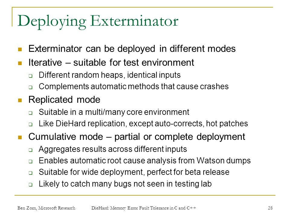 Deploying Exterminator Exterminator can be deployed in different modes Iterative – suitable for test environment Different random heaps, identical inputs Complements automatic methods that cause crashes Replicated mode Suitable in a multi/many core environment Like DieHard replication, except auto-corrects, hot patches Cumulative mode – partial or complete deployment Aggregates results across different inputs Enables automatic root cause analysis from Watson dumps Suitable for wide deployment, perfect for beta release Likely to catch many bugs not seen in testing lab Ben Zorn, Microsoft Research DieHard: Memory Error Fault Tolerance in C and C++ 28