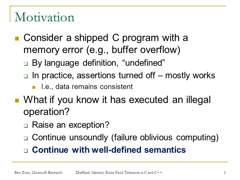 Ben Zorn, Microsoft Research Motivation Consider a shipped C program with a memory error (e.g., buffer overflow) By language definition, undefined In practice, assertions turned off – mostly works I.e., data remains consistent What if you know it has executed an illegal operation.