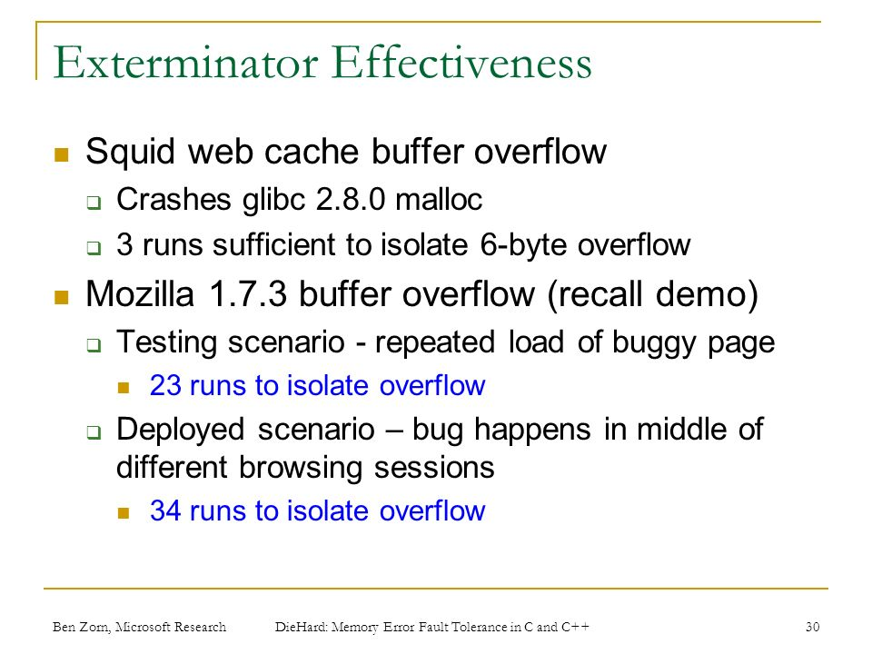 Exterminator Effectiveness Squid web cache buffer overflow Crashes glibc 2.8.0 malloc 3 runs sufficient to isolate 6-byte overflow Mozilla 1.7.3 buffer overflow (recall demo) Testing scenario - repeated load of buggy page 23 runs to isolate overflow Deployed scenario – bug happens in middle of different browsing sessions 34 runs to isolate overflow Ben Zorn, Microsoft Research DieHard: Memory Error Fault Tolerance in C and C++ 30