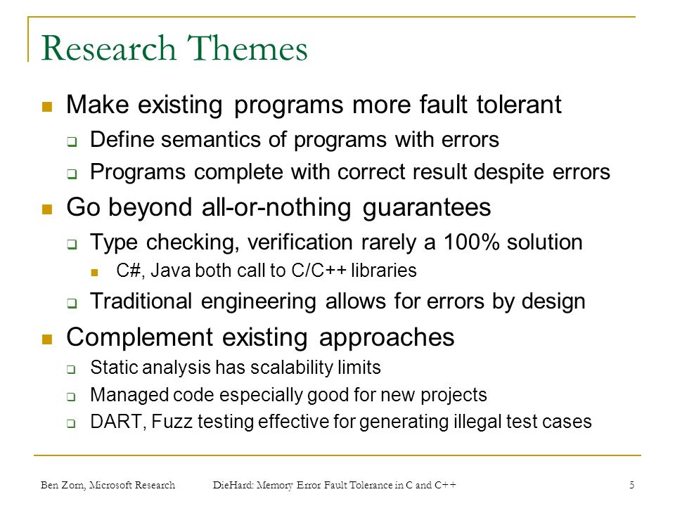 Ben Zorn, Microsoft Research Research Themes Make existing programs more fault tolerant Define semantics of programs with errors Programs complete with correct result despite errors Go beyond all-or-nothing guarantees Type checking, verification rarely a 100% solution C#, Java both call to C/C++ libraries Traditional engineering allows for errors by design Complement existing approaches Static analysis has scalability limits Managed code especially good for new projects DART, Fuzz testing effective for generating illegal test cases 5 DieHard: Memory Error Fault Tolerance in C and C++