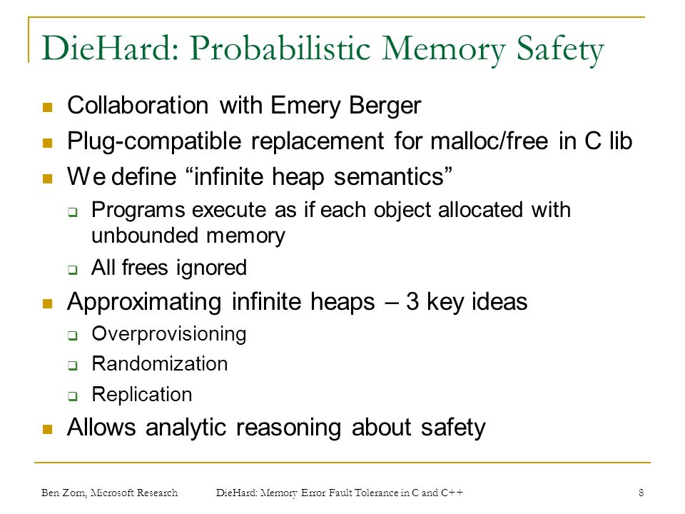 Ben Zorn, Microsoft Research DieHard: Probabilistic Memory Safety Collaboration with Emery Berger Plug-compatible replacement for malloc/free in C lib We define infinite heap semantics Programs execute as if each object allocated with unbounded memory All frees ignored Approximating infinite heaps – 3 key ideas Overprovisioning Randomization Replication Allows analytic reasoning about safety 8 DieHard: Memory Error Fault Tolerance in C and C++