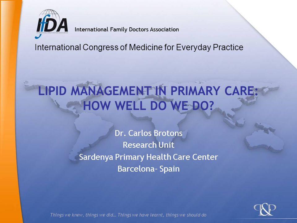 Things we knew, things we did… Things we have learnt, things we should do LIPID MANAGEMENT IN PRIMARY CARE: HOW WELL DO WE DO? Dr. Carlos Brotons Rese
