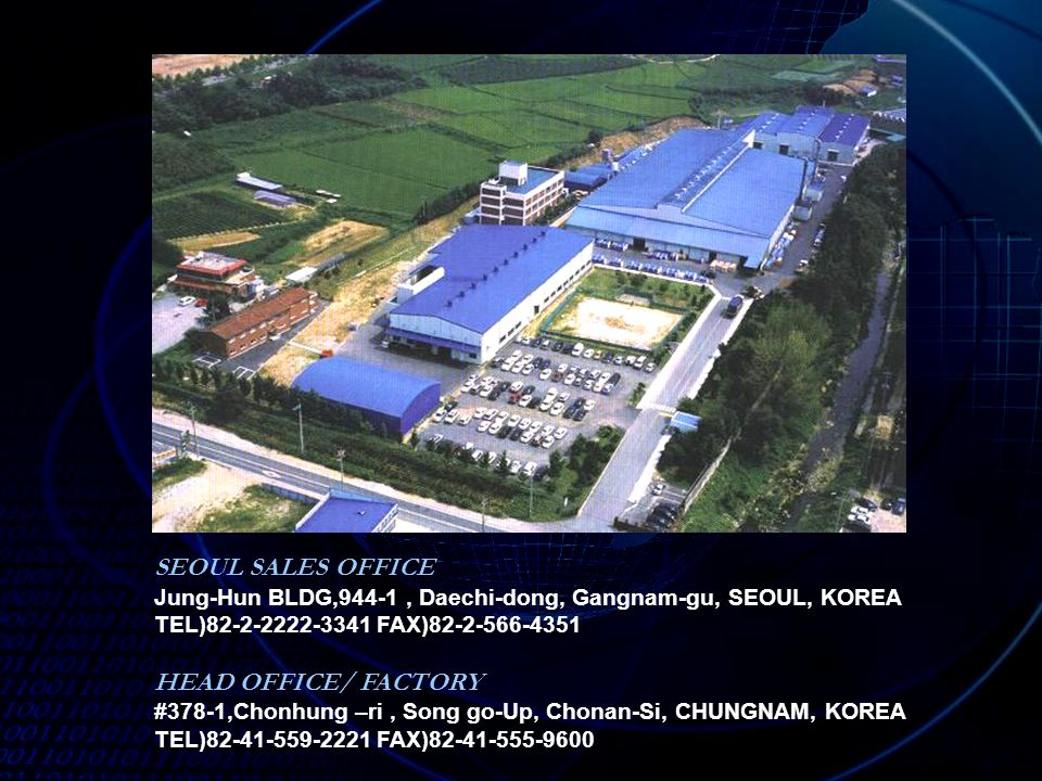 SEOUL SALES OFFICE Jung-Hun BLDG,944-1, Daechi-dong, Gangnam-gu, SEOUL, KOREA TEL)82-2-2222-3341 FAX)82-2-566-4351 HEAD OFFICE/ FACTORY #378-1,Chonhung –ri, Song go-Up, Chonan-Si, CHUNGNAM, KOREA TEL)82-41-559-2221 FAX)82-41-555-9600