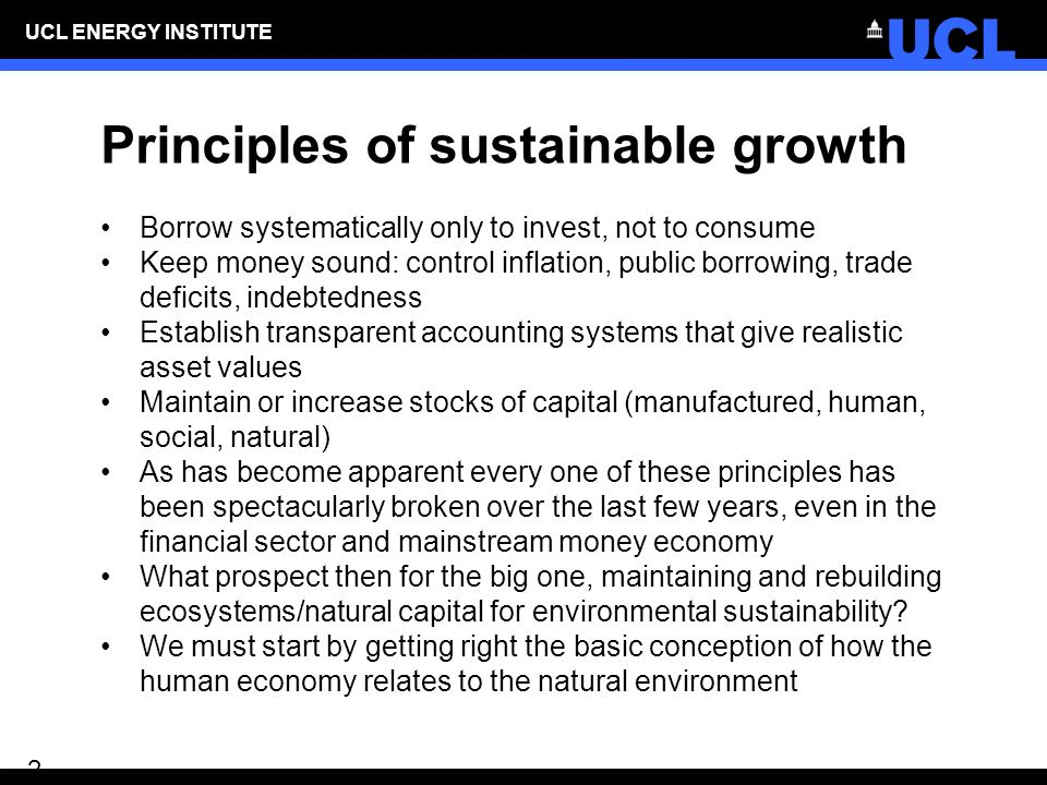 UCL ENERGY INSTITUTE 2 Principles of sustainable growth Borrow systematically only to invest, not to consume Keep money sound: control inflation, public borrowing, trade deficits, indebtedness Establish transparent accounting systems that give realistic asset values Maintain or increase stocks of capital (manufactured, human, social, natural) As has become apparent every one of these principles has been spectacularly broken over the last few years, even in the financial sector and mainstream money economy What prospect then for the big one, maintaining and rebuilding ecosystems/natural capital for environmental sustainability.