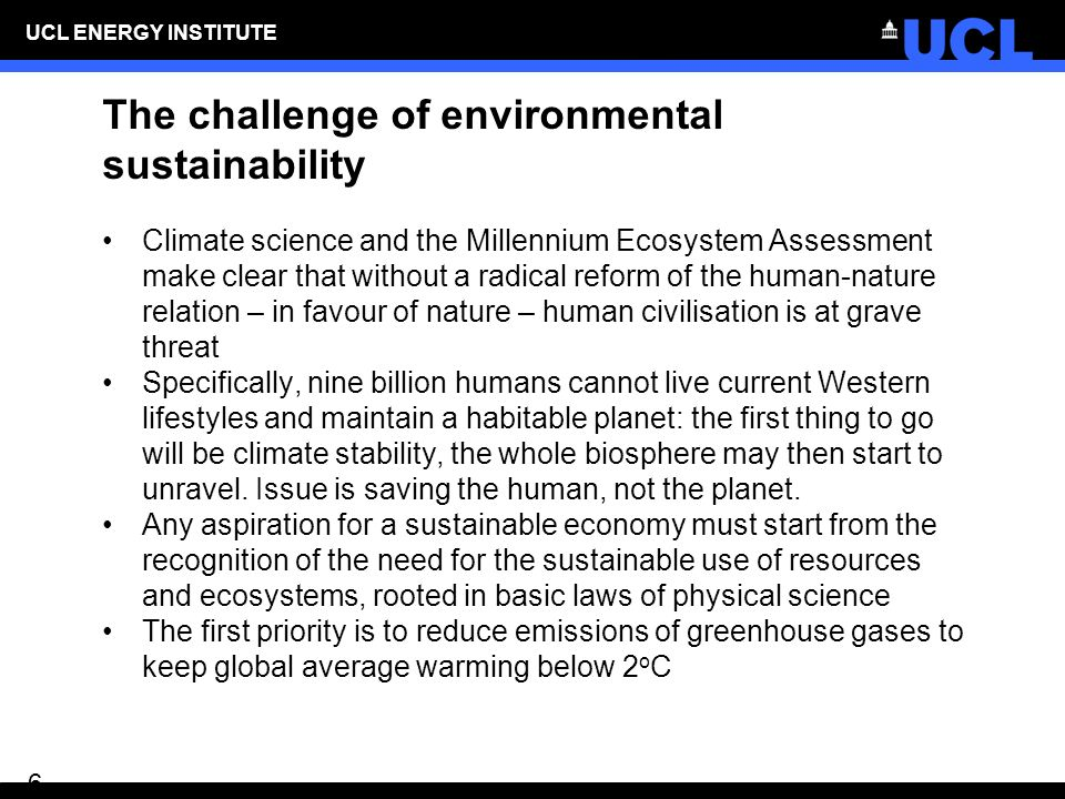 UCL ENERGY INSTITUTE 6 The challenge of environmental sustainability Climate science and the Millennium Ecosystem Assessment make clear that without a radical reform of the human-nature relation – in favour of nature – human civilisation is at grave threat Specifically, nine billion humans cannot live current Western lifestyles and maintain a habitable planet: the first thing to go will be climate stability, the whole biosphere may then start to unravel.