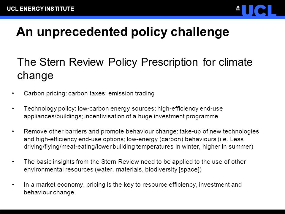 UCL ENERGY INSTITUTE An unprecedented policy challenge The Stern Review Policy Prescription for climate change Carbon pricing: carbon taxes; emission trading Technology policy: low-carbon energy sources; high-efficiency end-use appliances/buildings; incentivisation of a huge investment programme Remove other barriers and promote behaviour change: take-up of new technologies and high-efficiency end-use options; low-energy (carbon) behaviours (i.e.