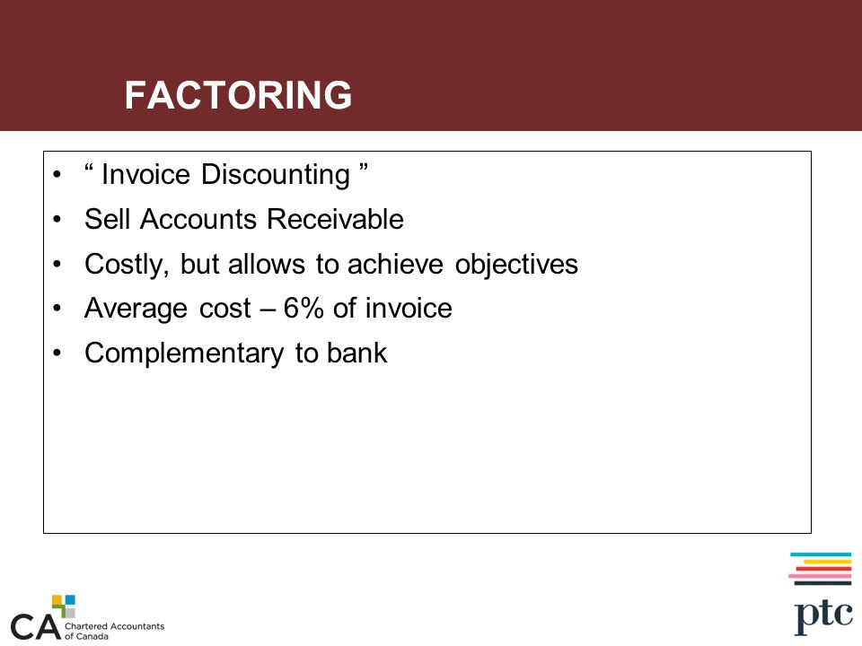 FACTORING Invoice Discounting Sell Accounts Receivable Costly, but allows to achieve objectives Average cost – 6% of invoice Complementary to bank