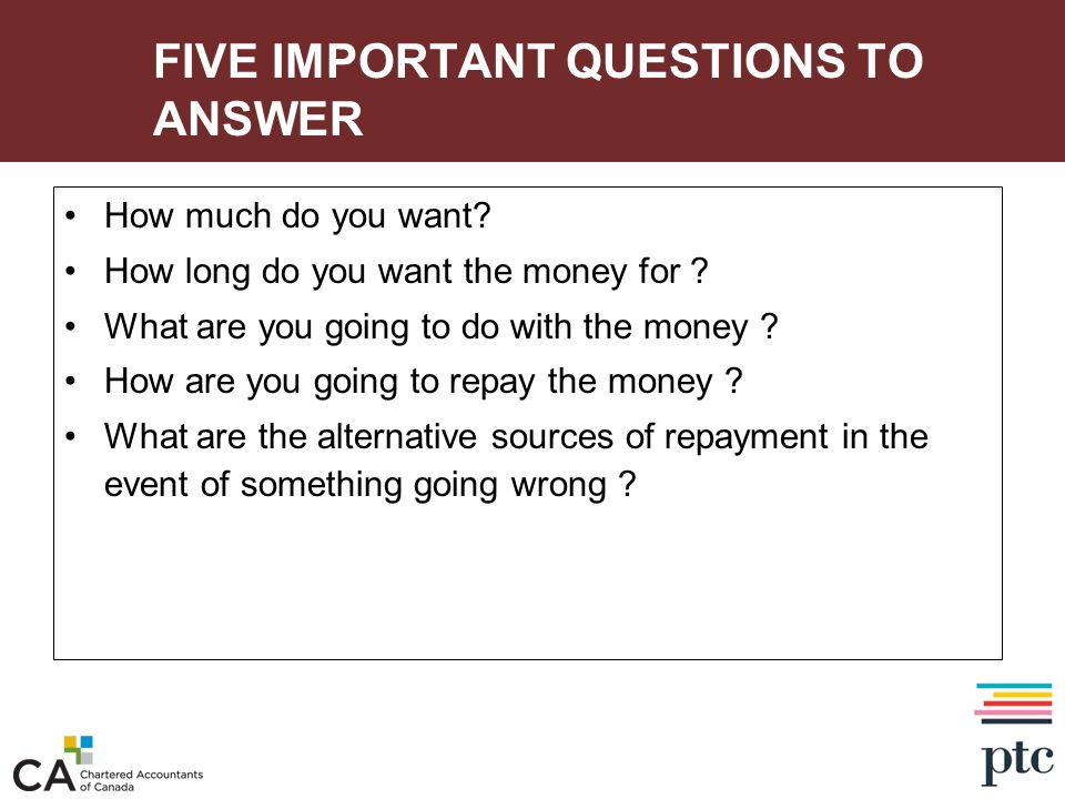 FIVE IMPORTANT QUESTIONS TO ANSWER How much do you want? How long do you want the money for ? What are you going to do with the money ? How are you go