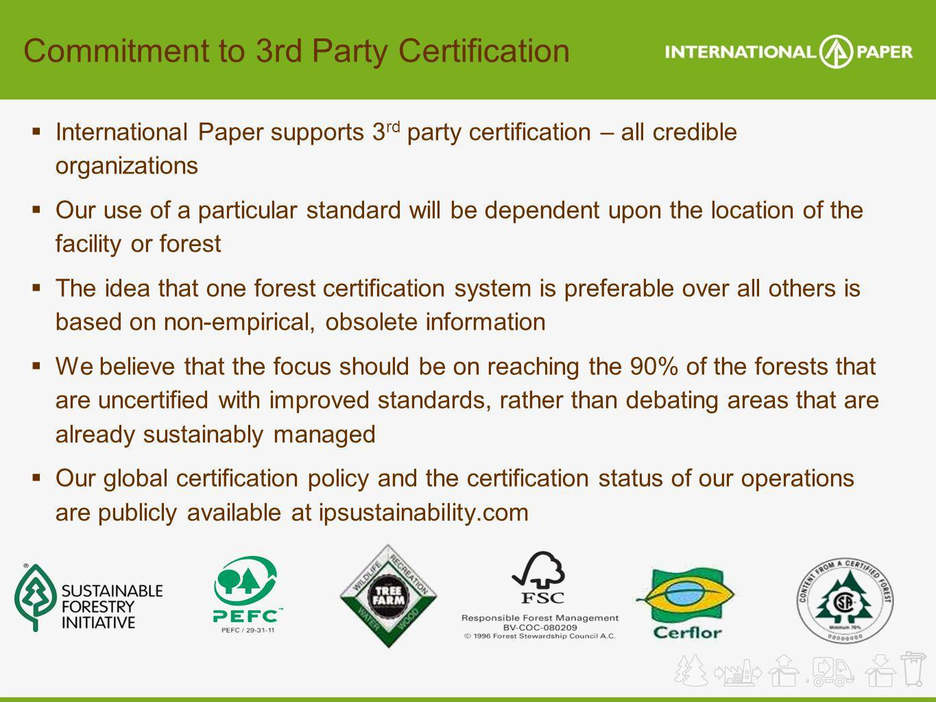 Commitment to 3rd Party Certification International Paper supports 3 rd party certification – all credible organizations Our use of a particular stand