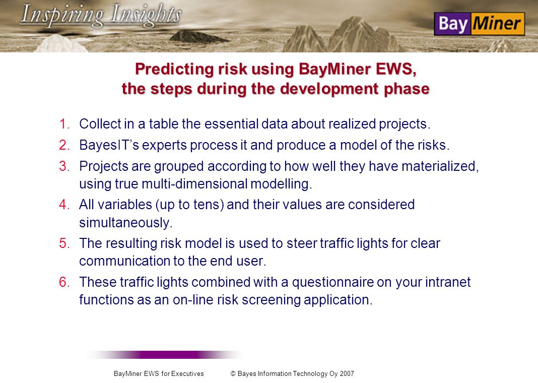 BayMiner EWS for Executives © Bayes Information Technology Oy 2007 These problems can be solved: With the BayMiner EWS method that: Elicits knowledge