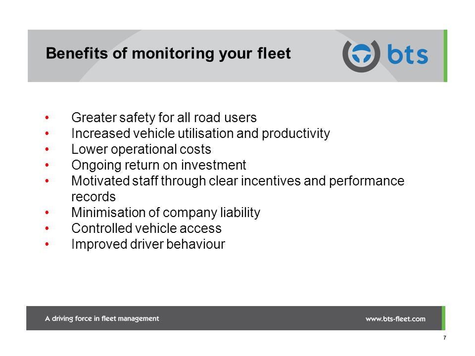 7 Benefits of monitoring your fleet Greater safety for all road users Increased vehicle utilisation and productivity Lower operational costs Ongoing r