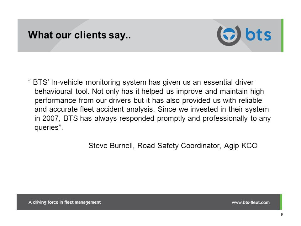 9 What our clients say.. BTS In-vehicle monitoring system has given us an essential driver behavioural tool. Not only has it helped us improve and mai