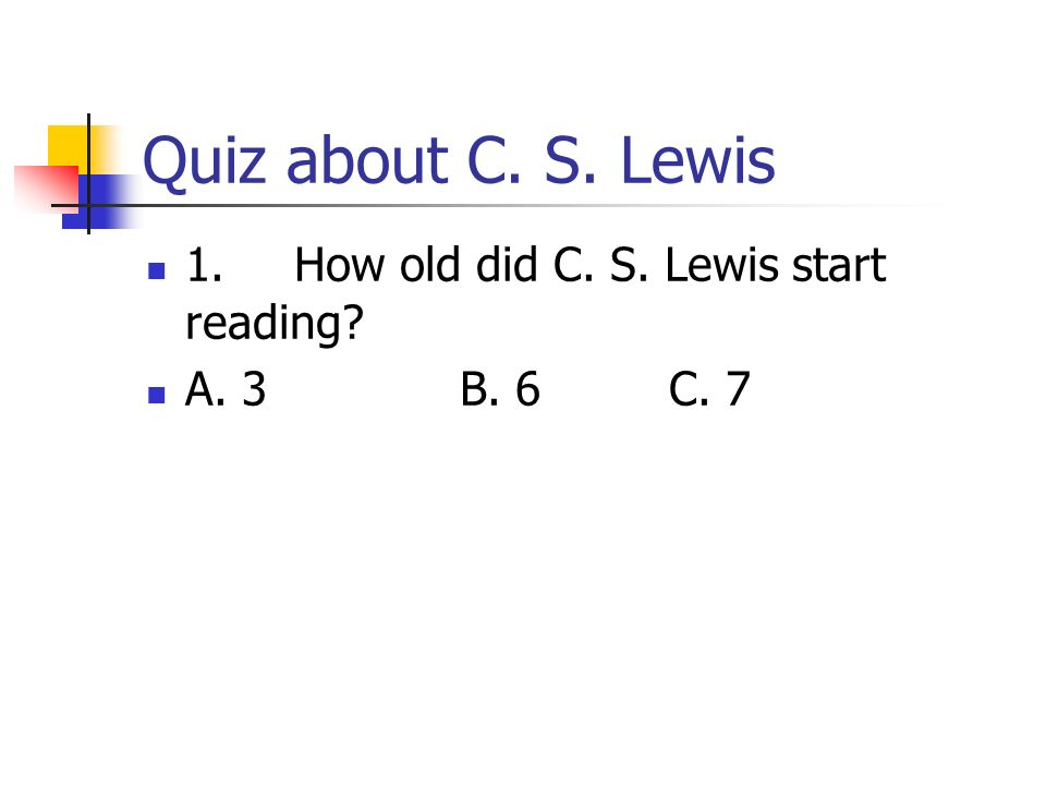 Quiz about C. S. Lewis 1. How old did C. S. Lewis start reading? A. 3B. 6C. 7