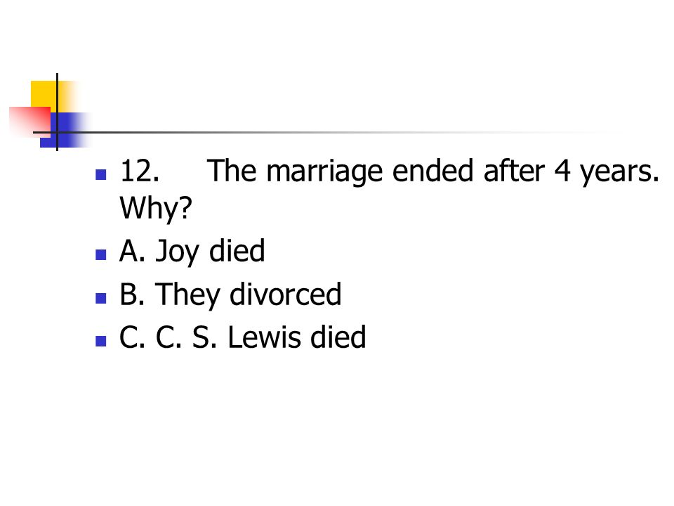 12. The marriage ended after 4 years. Why? A. Joy died B. They divorced C. C. S. Lewis died