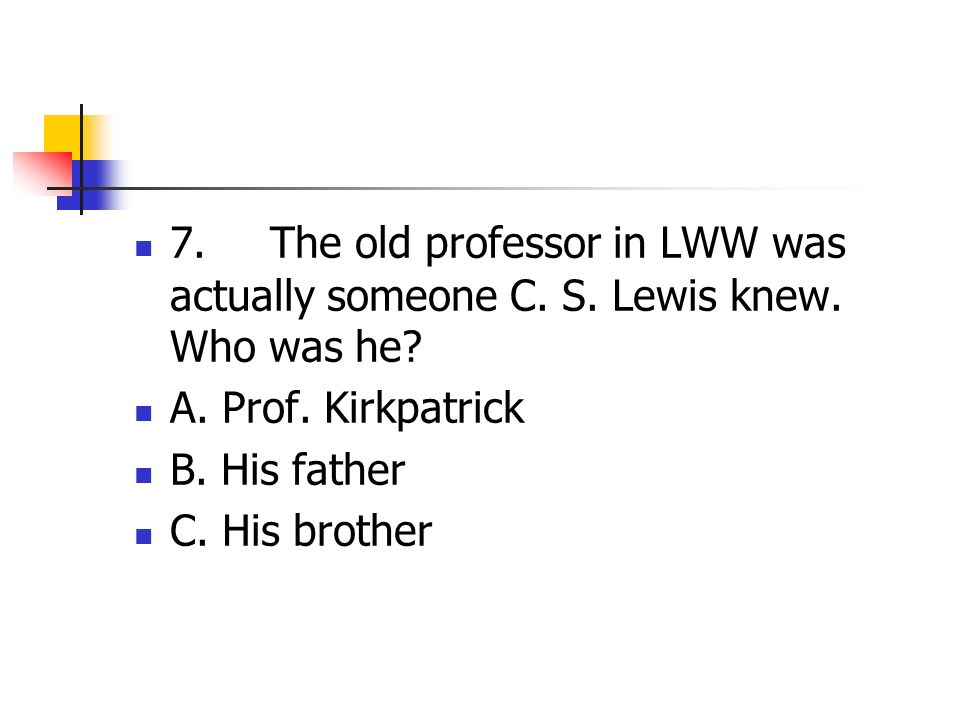 7.The old professor in LWW was actually someone C.