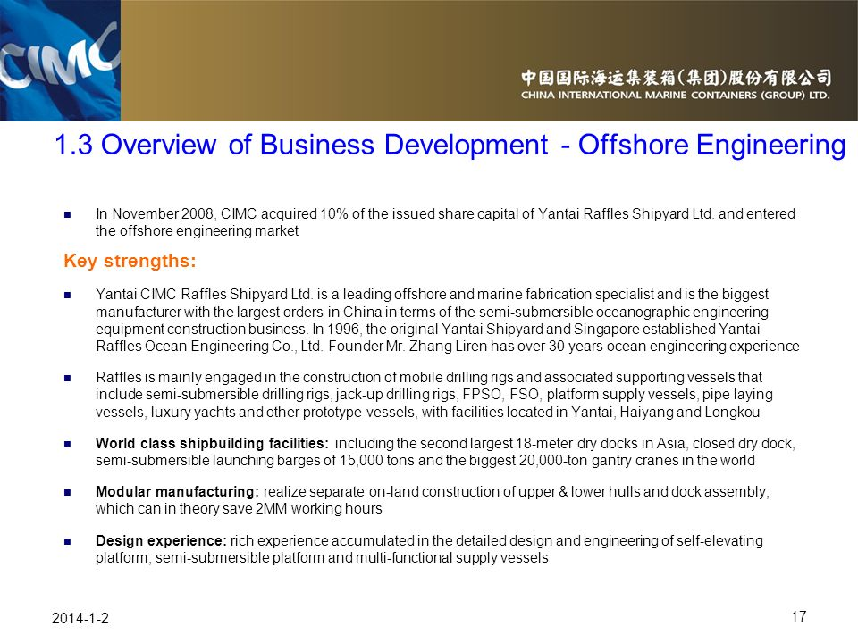 17 2014-1-2 In November 2008, CIMC acquired 10% of the issued share capital of Yantai Raffles Shipyard Ltd. and entered the offshore engineering marke