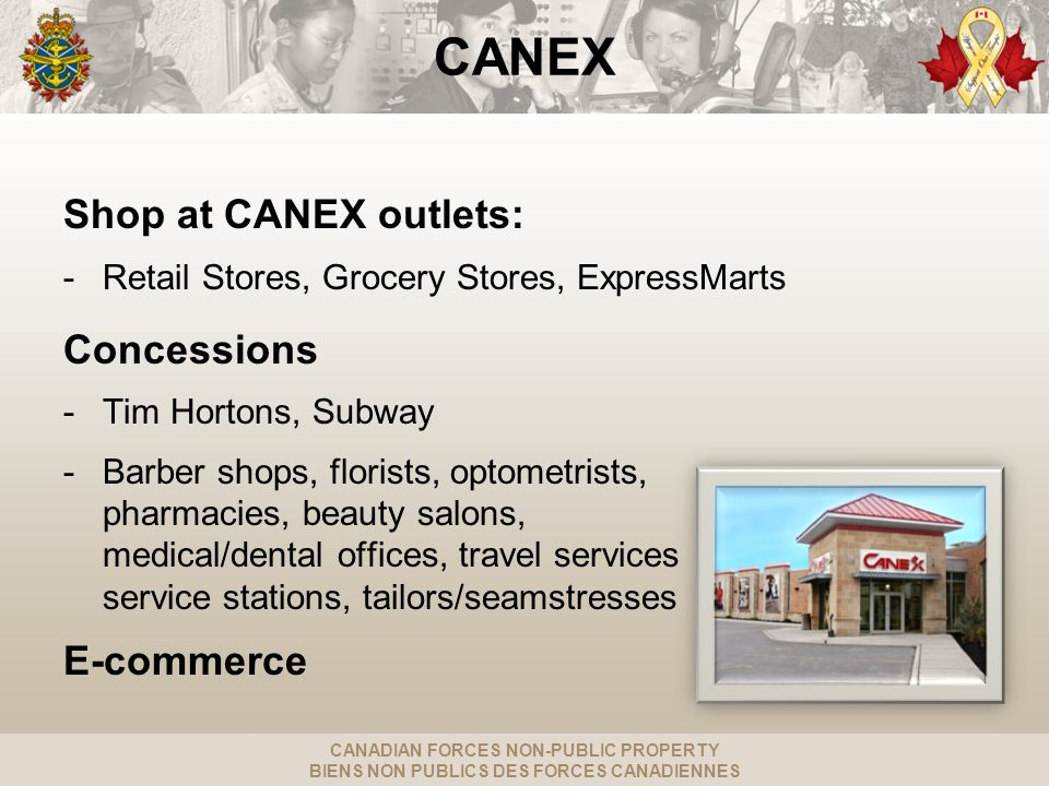 CANADIAN FORCES NON-PUBLIC PROPERTY BIENS NON PUBLICS DES FORCES CANADIENNES CANEX Shop at CANEX outlets: -Retail Stores, Grocery Stores, ExpressMarts