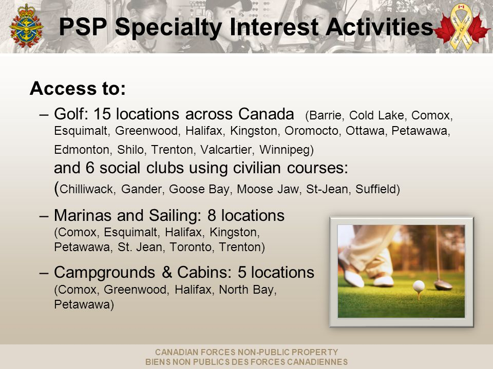 CANADIAN FORCES NON-PUBLIC PROPERTY BIENS NON PUBLICS DES FORCES CANADIENNES PSP Specialty Interest Activities Access to: –Golf: 15 locations across C
