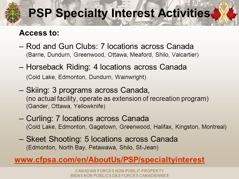 CANADIAN FORCES NON-PUBLIC PROPERTY BIENS NON PUBLICS DES FORCES CANADIENNES PSP Specialty Interest Activities Access to: –Rod and Gun Clubs: 7 locati