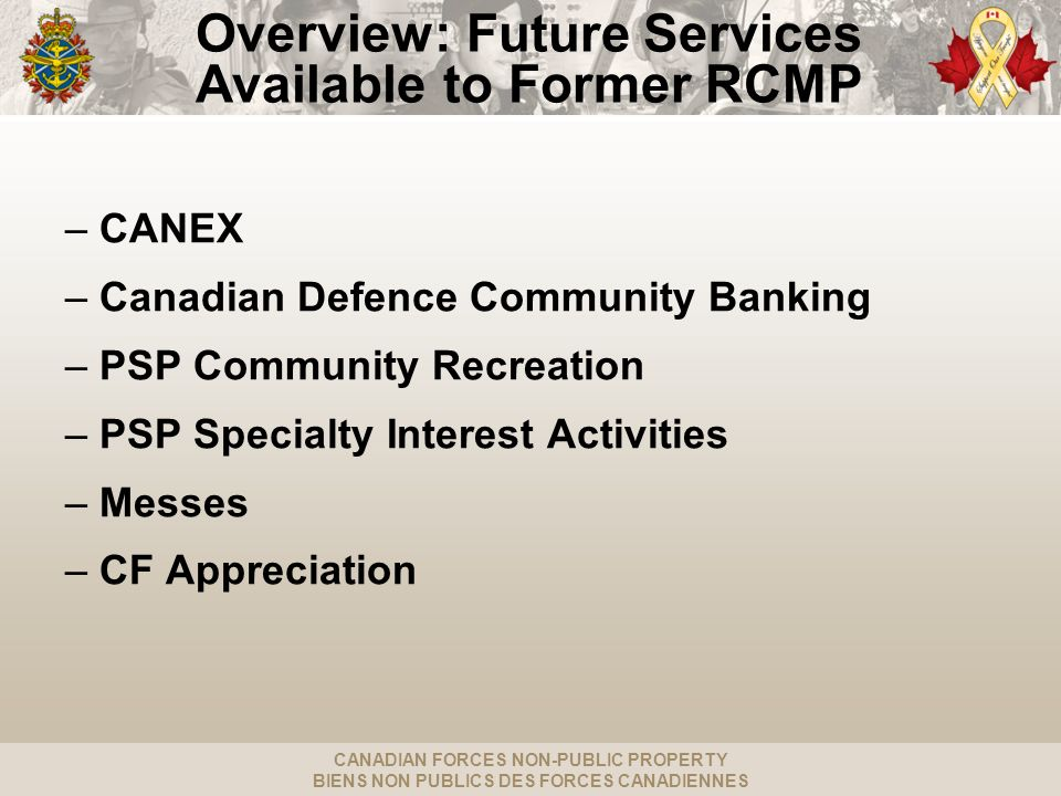 CANADIAN FORCES NON-PUBLIC PROPERTY BIENS NON PUBLICS DES FORCES CANADIENNES PSP Specialty Interest Activities Access to: –Golf: 15 locations across Canada (Barrie, Cold Lake, Comox, Esquimalt, Greenwood, Halifax, Kingston, Oromocto, Ottawa, Petawawa, Edmonton, Shilo, Trenton, Valcartier, Winnipeg) and 6 social clubs using civilian courses: ( Chilliwack, Gander, Goose Bay, Moose Jaw, St-Jean, Suffield) –Marinas and Sailing: 8 locations (Comox, Esquimalt, Halifax, Kingston, Petawawa, St.