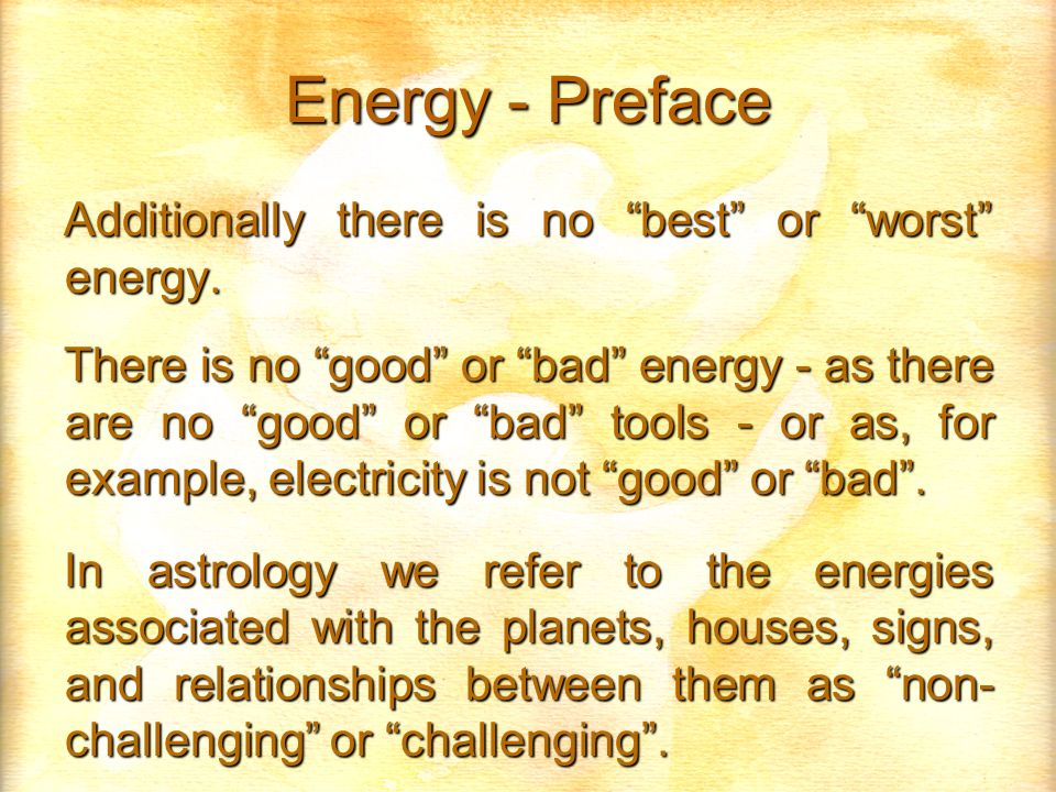 Energy - Preface Additionally there is no best or worst energy. There is no good or bad energy - as there are no good or bad tools - or as, for exampl