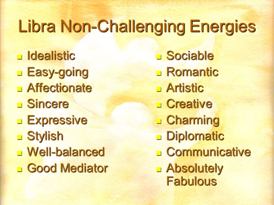 Libra Non-Challenging Energies Idealistic Idealistic Easy-going Easy-going Affectionate Affectionate Sincere Sincere Expressive Expressive Stylish Stylish Well-balanced Well-balanced Good Mediator Good Mediator Sociable Sociable Romantic Romantic Artistic Artistic Creative Creative Charming Charming Diplomatic Diplomatic Communicative Communicative Absolutely Fabulous Absolutely Fabulous