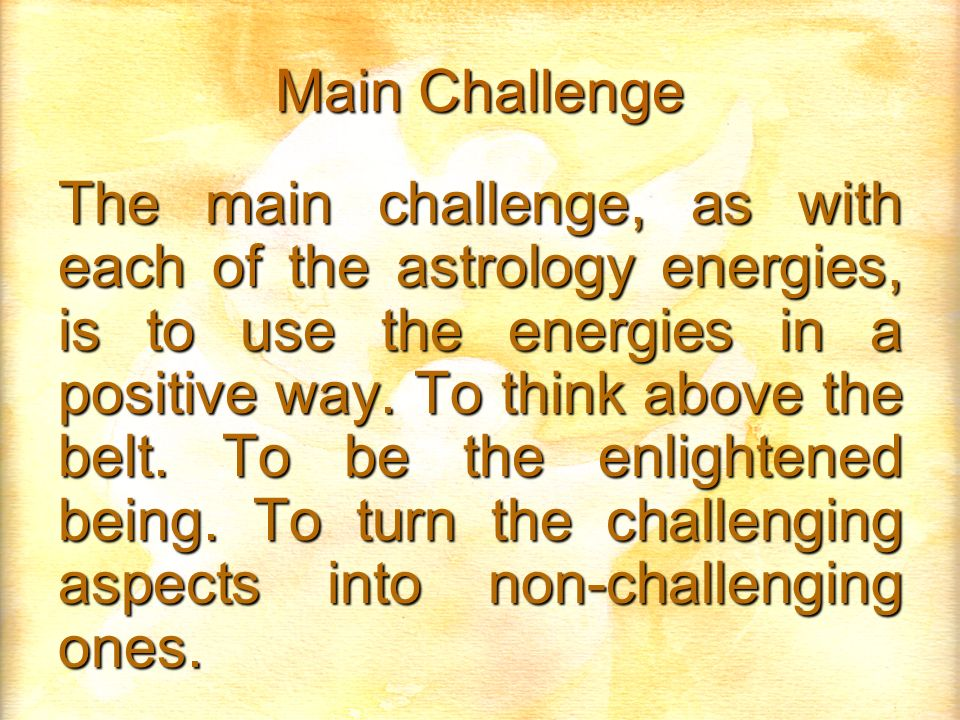 Main Challenge The main challenge, as with each of the astrology energies, is to use the energies in a positive way. To think above the belt. To be th