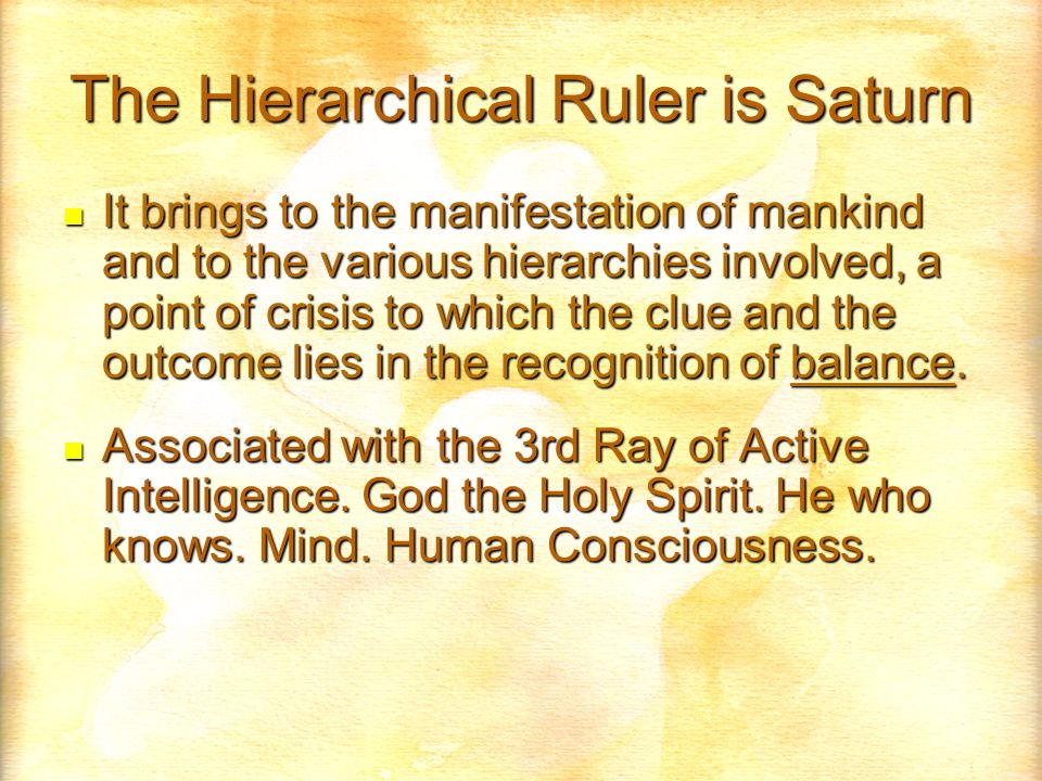The Hierarchical Ruler is Saturn It brings to the manifestation of mankind and to the various hierarchies involved, a point of crisis to which the clue and the outcome lies in the recognition of balance.