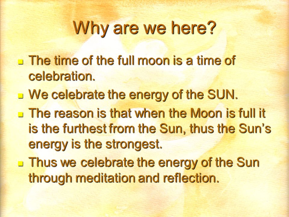 Why are we here? The time of the full moon is a time of celebration. The time of the full moon is a time of celebration. We celebrate the energy of th