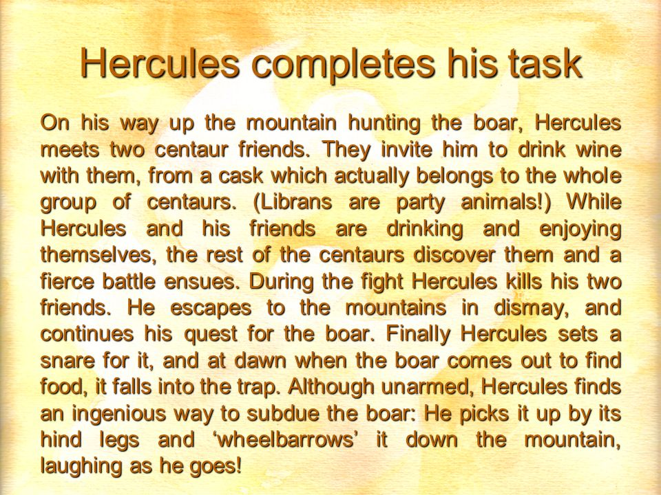 Hercules completes his task On his way up the mountain hunting the boar, Hercules meets two centaur friends. They invite him to drink wine with them,