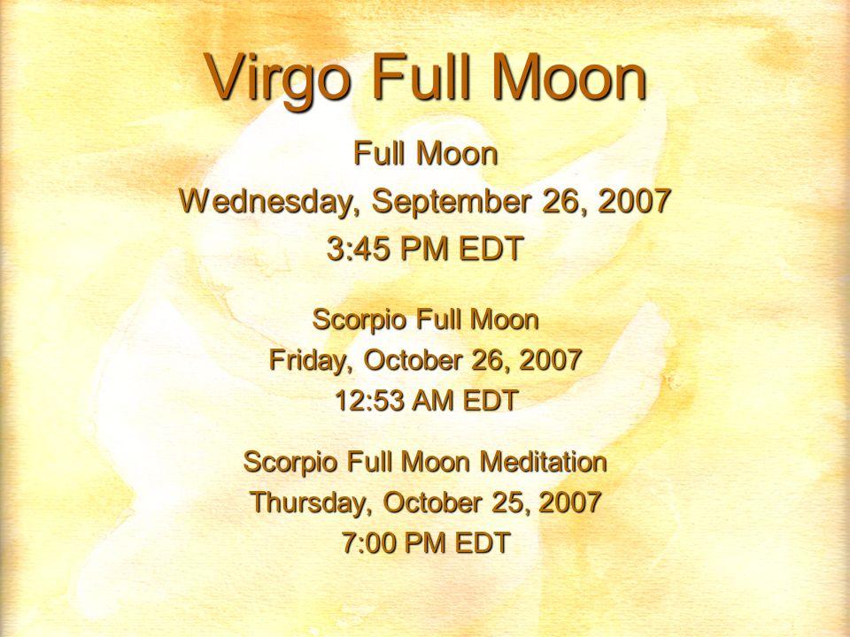Virgo Full Moon Full Moon Wednesday, September 26, 2007 3:45 PM EDT Scorpio Full Moon Friday, October 26, 2007 12:53 AM EDT Scorpio Full Moon Meditation Thursday, October 25, 2007 7:00 PM EDT
