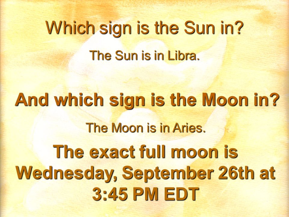 Which sign is the Sun in? The Sun is in Libra. And which sign is the Moon in? The Moon is in Aries. The exact full moon is Wednesday, September 26th a