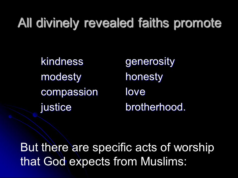 All divinely revealed faiths promote kindnessmodestycompassionjustice generosityhonestylovebrotherhood. But there are specific acts of worship that Go