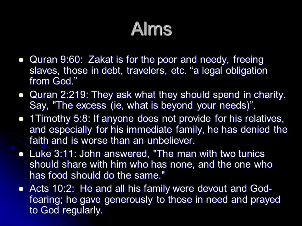 Alms Quran 9:60: Zakat is for the poor and needy, freeing slaves, those in debt, travelers, etc. a legal obligation from God. Quran 9:60: Zakat is for