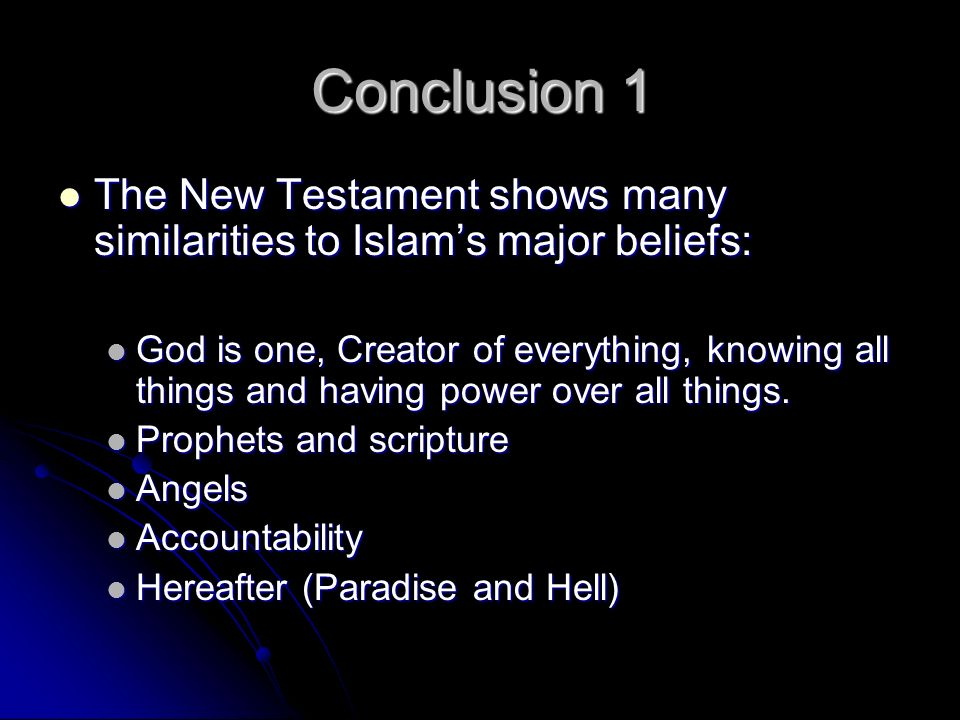 Conclusion 1 The New Testament shows many similarities to Islams major beliefs: The New Testament shows many similarities to Islams major beliefs: God