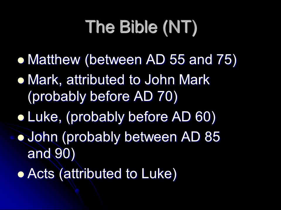 The Bible (NT) Matthew (between AD 55 and 75) Matthew (between AD 55 and 75) Mark, attributed to John Mark (probably before AD 70) Mark, attributed to