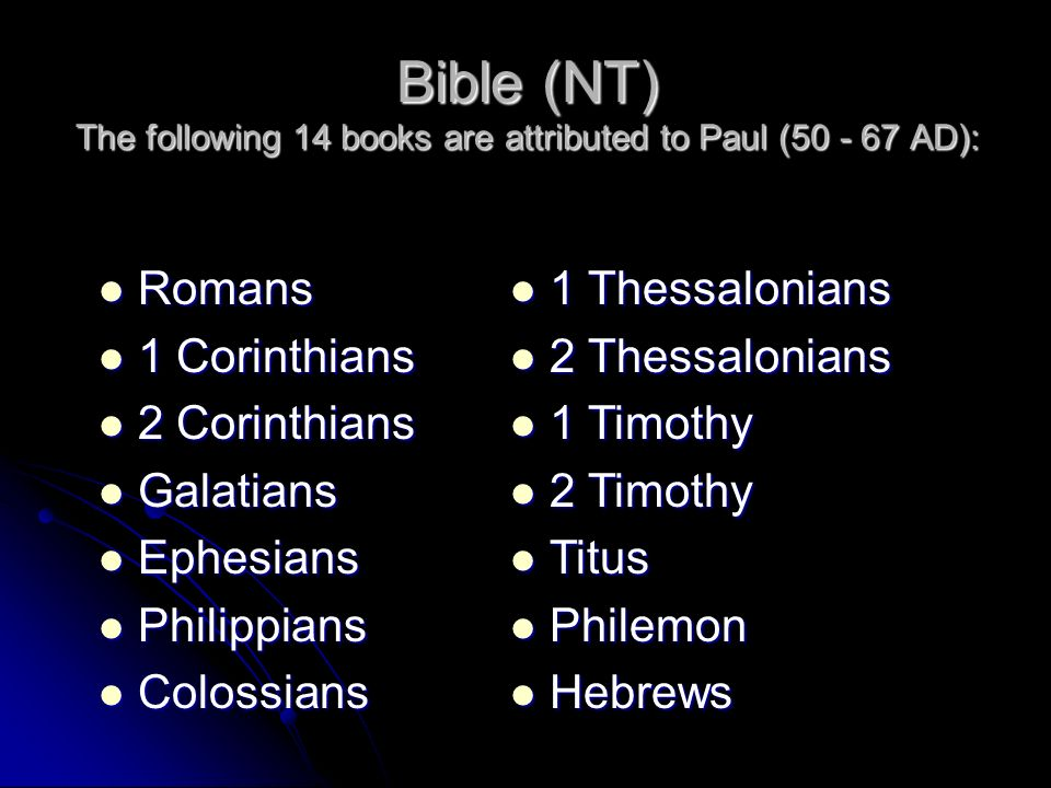 Bible (NT) The following 14 books are attributed to Paul (50 - 67 AD): Romans Romans 1 Corinthians 1 Corinthians 2 Corinthians 2 Corinthians Galatians