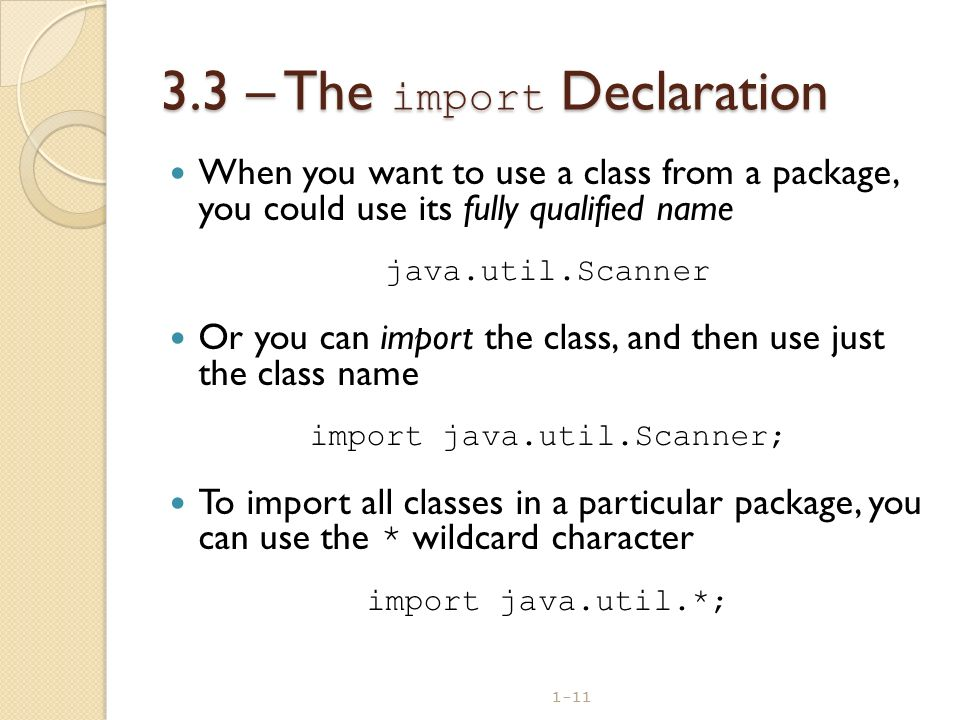 1-11 3.3 – The import Declaration When you want to use a class from a package, you could use its fully qualified name java.util.Scanner Or you can imp