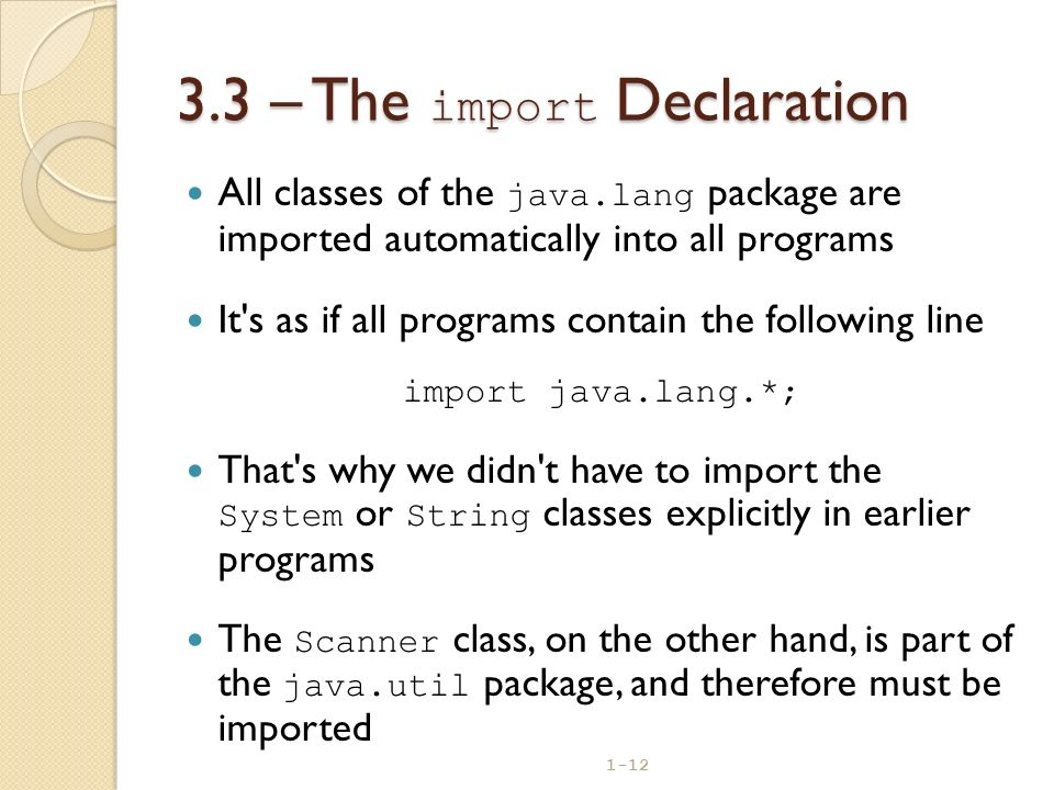 1-12 3.3 – The import Declaration All classes of the java.lang package are imported automatically into all programs It's as if all programs contain th