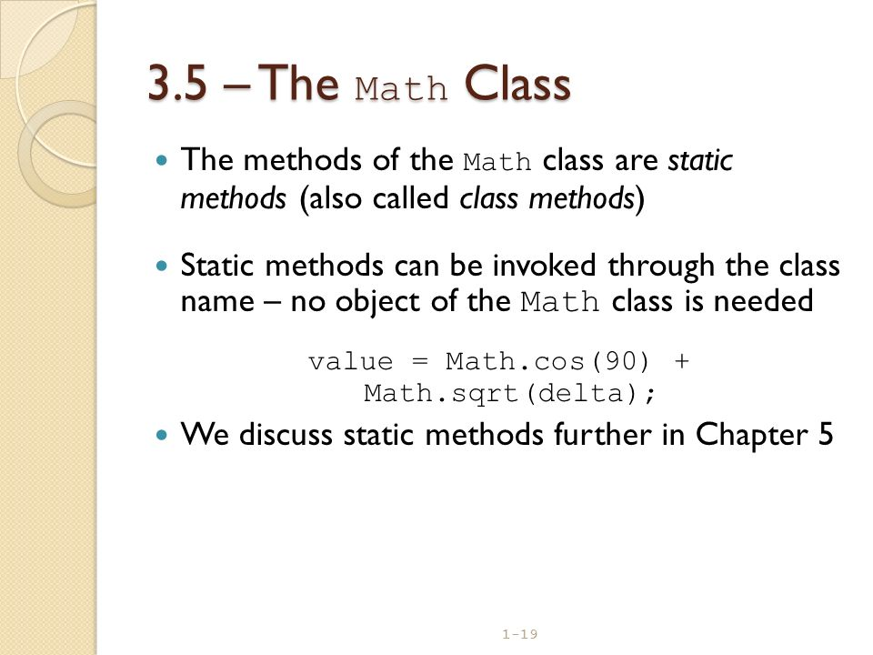 1-19 3.5 – The Math Class The methods of the Math class are static methods (also called class methods) Static methods can be invoked through the class