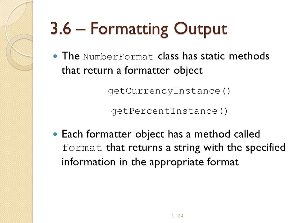 1-24 3.6 – Formatting Output The NumberFormat class has static methods that return a formatter object getCurrencyInstance() getPercentInstance() Each