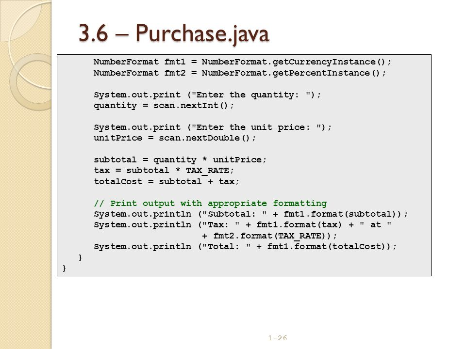 1-26 3.6 – Purchase.java NumberFormat fmt1 = NumberFormat.getCurrencyInstance(); NumberFormat fmt2 = NumberFormat.getPercentInstance(); System.out.pri