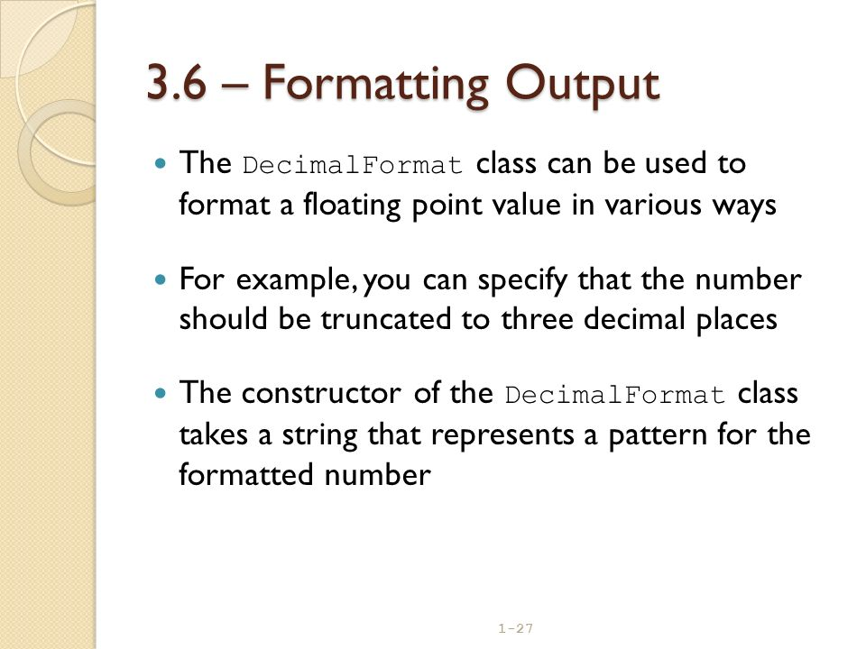 1-27 3.6 – Formatting Output The DecimalFormat class can be used to format a floating point value in various ways For example, you can specify that th
