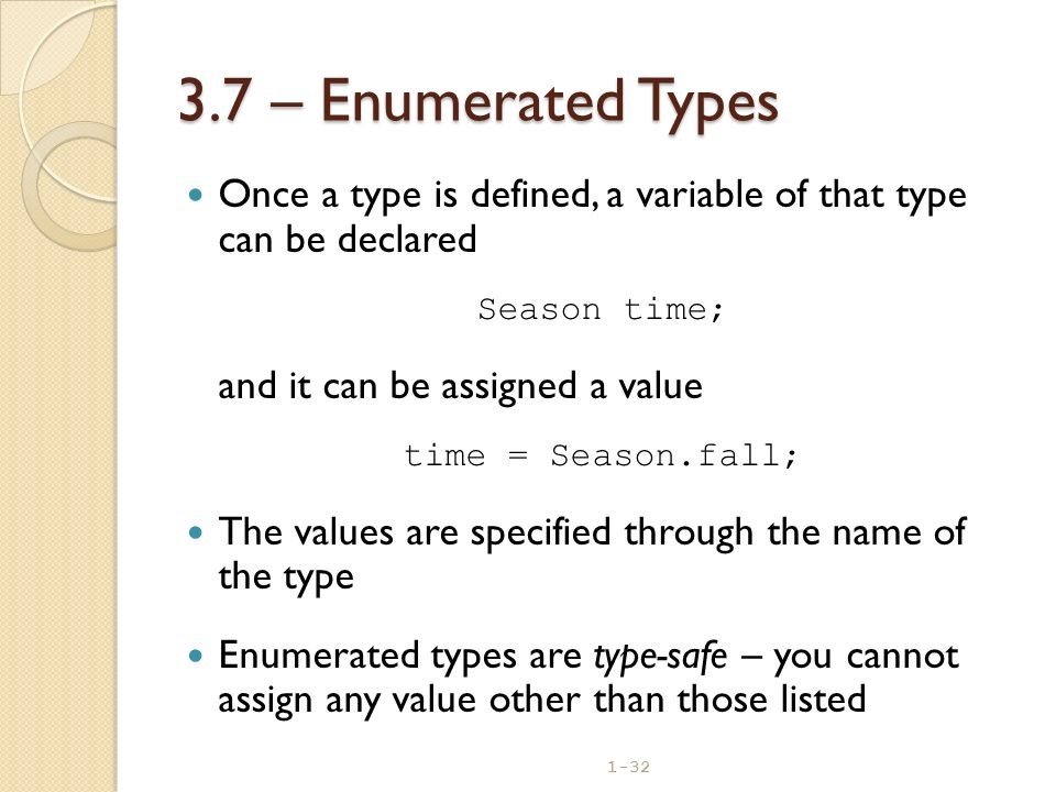 1-32 3.7 – Enumerated Types Once a type is defined, a variable of that type can be declared Season time; and it can be assigned a value time = Season.