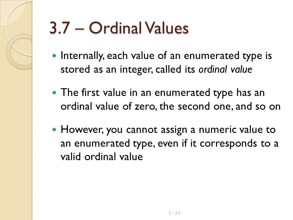 1-33 3.7 – Ordinal Values Internally, each value of an enumerated type is stored as an integer, called its ordinal value The first value in an enumera